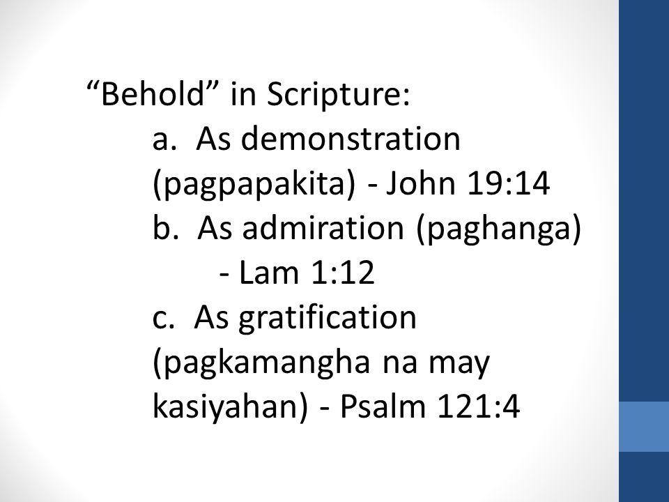 Behold in Scripture: a. As demonstration (pagpapakita) - John 19:14 b.