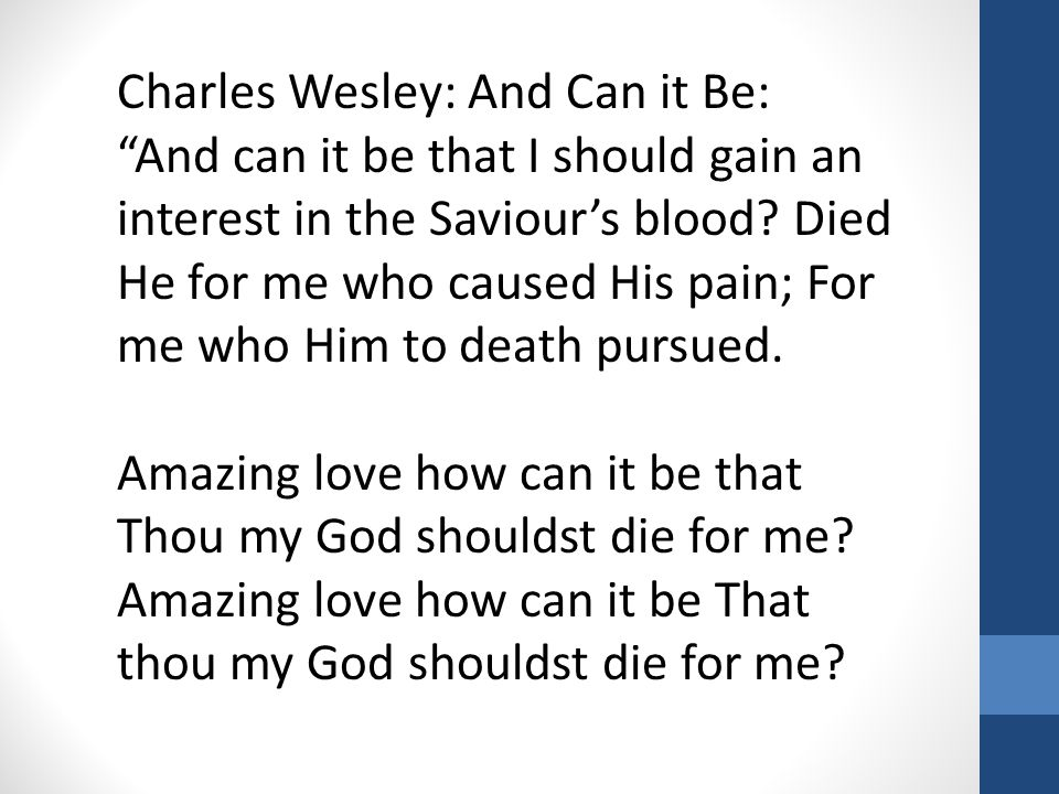 "Charles Wesley: And Can it Be: ""And can it be that I should gain an interest in the Saviour's blood? Died He for me who caused His pain; For me who Hi"