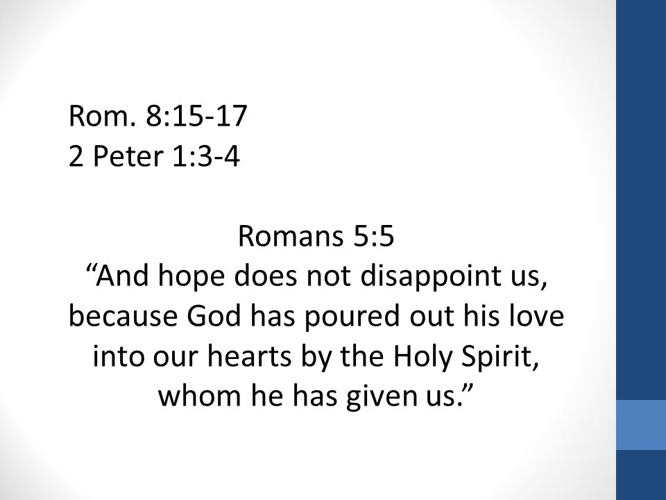 "Rom. 8:15-17 2 Peter 1:3-4 Romans 5:5 ""And hope does not disappoint us, because God has poured out his love into our hearts by the Holy Spirit, whom h"
