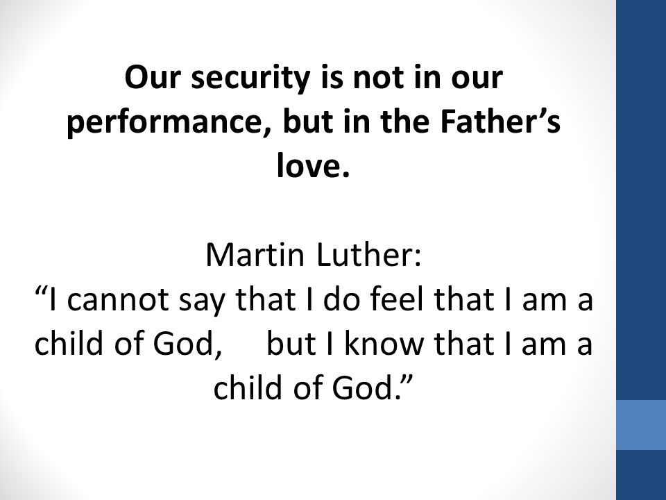 "Our security is not in our performance, but in the Father's love. Martin Luther: ""I cannot say that I do feel that I am a child of God, but I know tha"