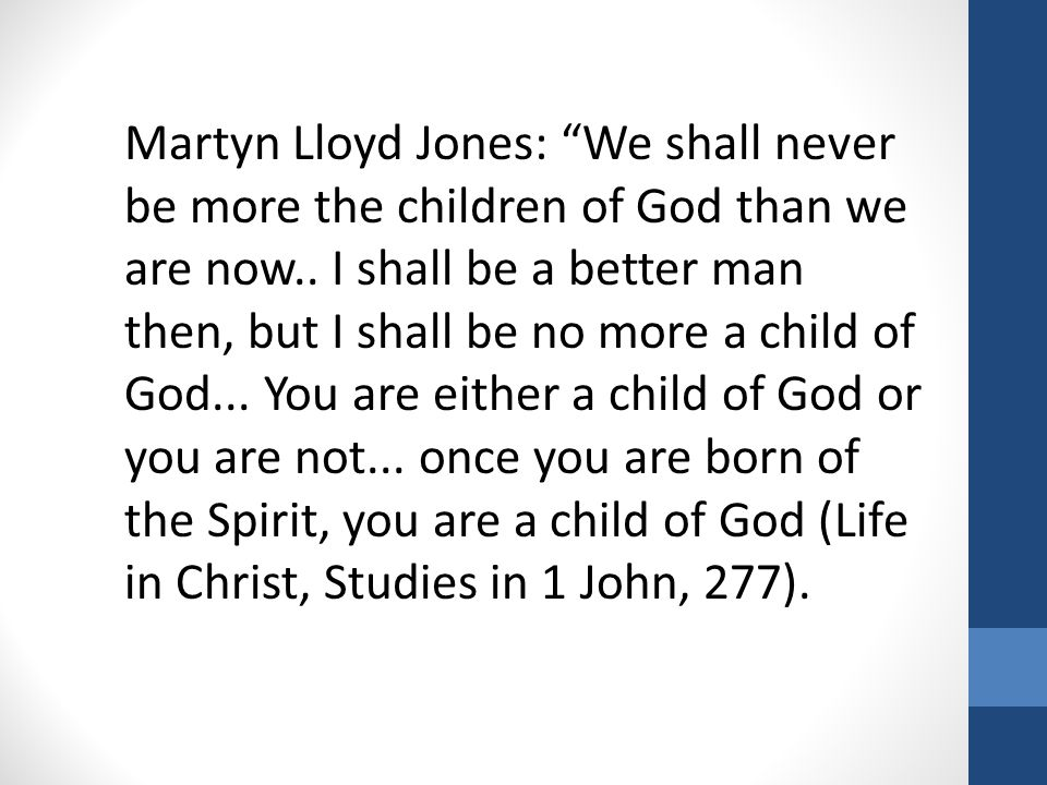 "Martyn Lloyd Jones: ""We shall never be more the children of God than we are now.. I shall be a better man then, but I shall be no more a child of God."