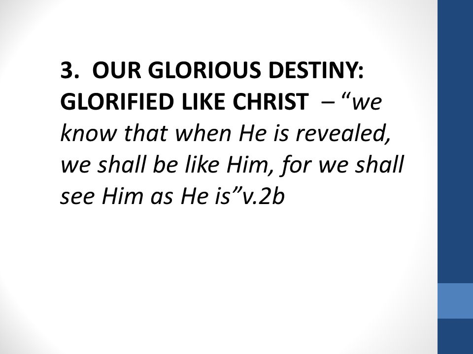 "3. OUR GLORIOUS DESTINY: GLORIFIED LIKE CHRIST – ""we know that when He is revealed, we shall be like Him, for we shall see Him as He is""v.2b"