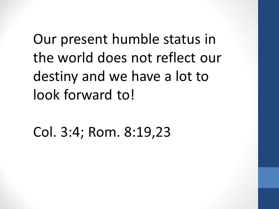 Our present humble status in the world does not reflect our destiny and we have a lot to look forward to! Col. 3:4; Rom. 8:19,23