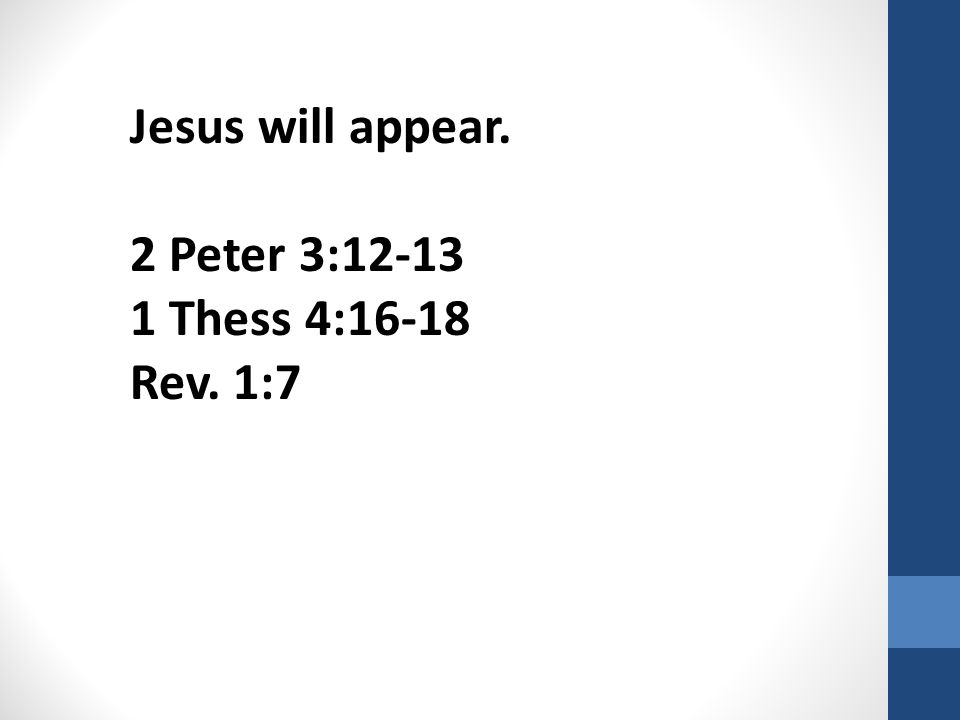 Jesus will appear. 2 Peter 3:12-13 1 Thess 4:16-18 Rev. 1:7