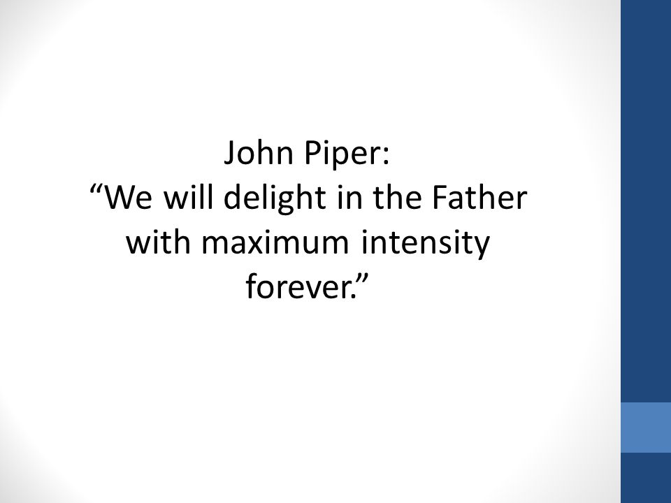 "John Piper: ""We will delight in the Father with maximum intensity forever."""