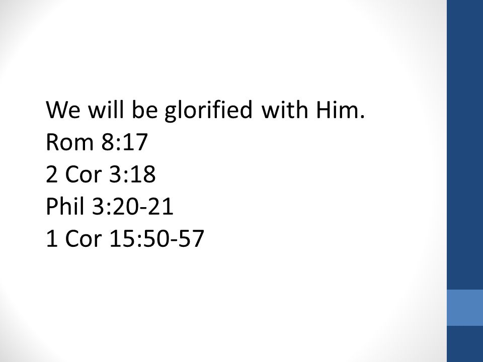 We will be glorified with Him. Rom 8:17 2 Cor 3:18 Phil 3:20-21 1 Cor 15:50-57