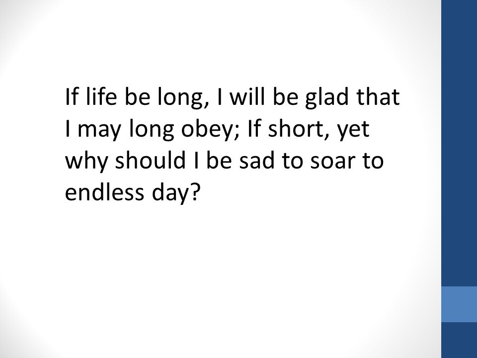 If life be long, I will be glad that I may long obey; If short, yet why should I be sad to soar to endless day?