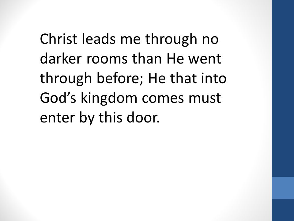 Christ leads me through no darker rooms than He went through before; He that into God's kingdom comes must enter by this door.