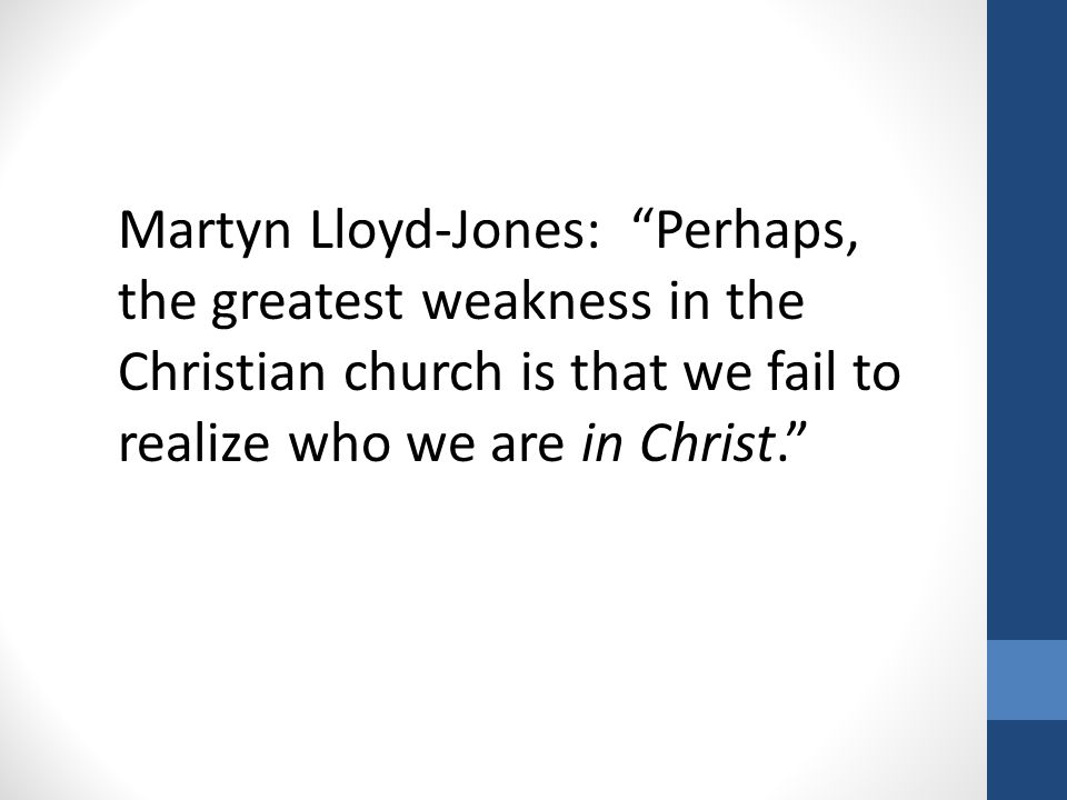 "Martyn Lloyd-Jones: ""Perhaps, the greatest weakness in the Christian church is that we fail to realize who we are in Christ."""