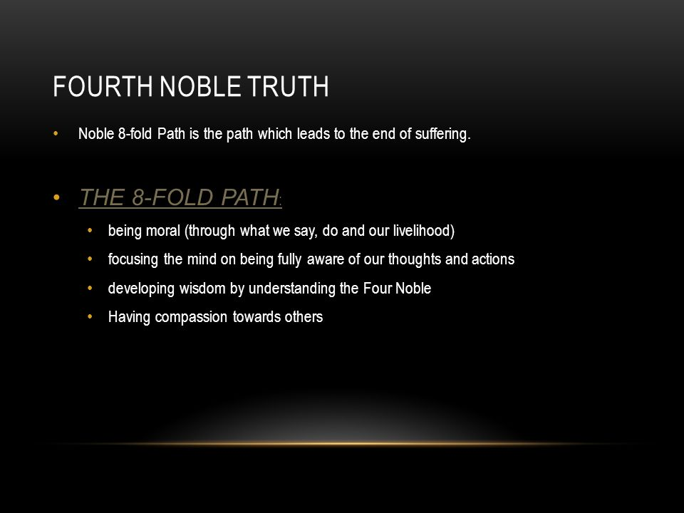 FOURTH NOBLE TRUTH Noble 8-fold Path is the path which leads to the end of suffering. THE 8-FOLD PATH : being moral (through what we say, do and our l