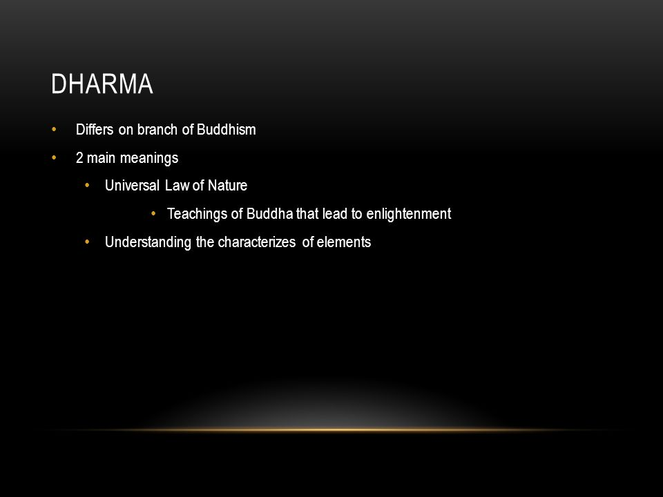 DHARMA Differs on branch of Buddhism 2 main meanings Universal Law of Nature Teachings of Buddha that lead to enlightenment Understanding the characterizes of elements