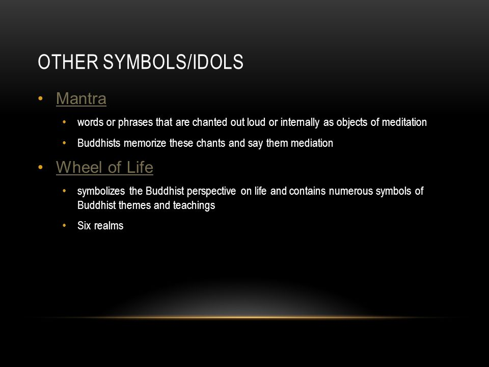 OTHER SYMBOLS/IDOLS Mantra words or phrases that are chanted out loud or internally as objects of meditation Buddhists memorize these chants and say them mediation Wheel of Life symbolizes the Buddhist perspective on life and contains numerous symbols of Buddhist themes and teachings Six realms