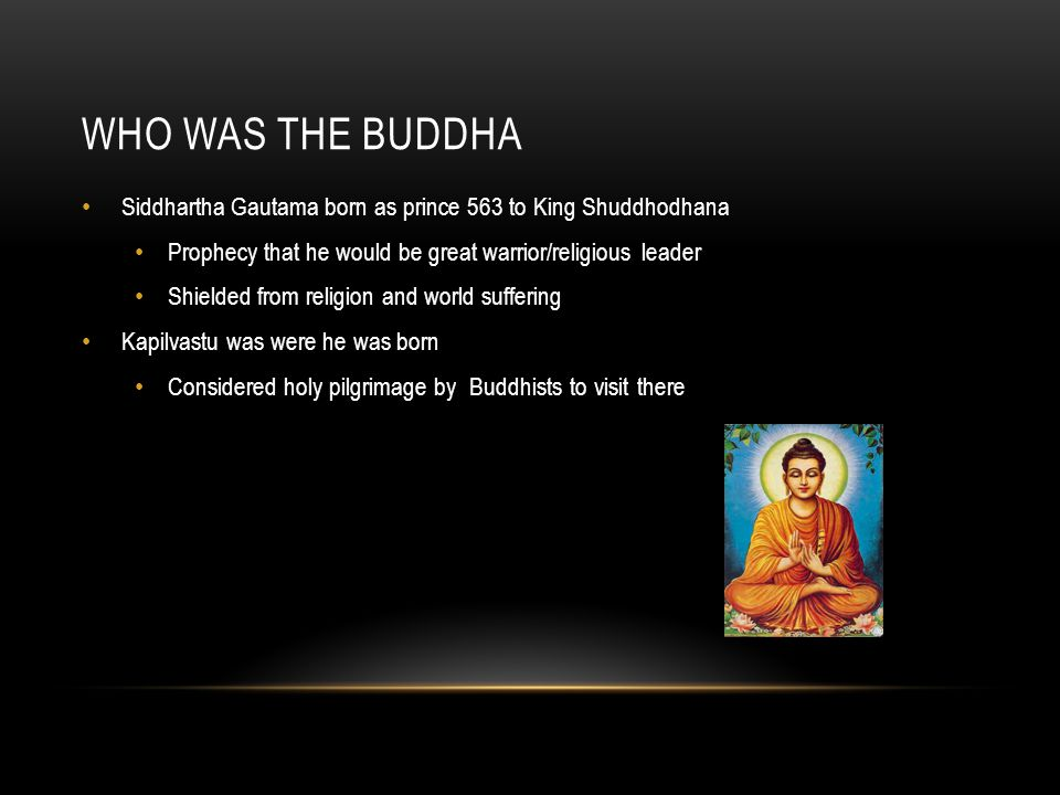 WHO WAS THE BUDDHA Siddhartha Gautama born as prince 563 to King Shuddhodhana Prophecy that he would be great warrior/religious leader Shielded from r