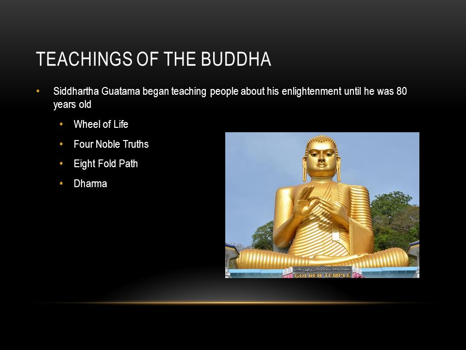 TEACHINGS OF THE BUDDHA Siddhartha Guatama began teaching people about his enlightenment until he was 80 years old Wheel of Life Four Noble Truths Eight Fold Path Dharma
