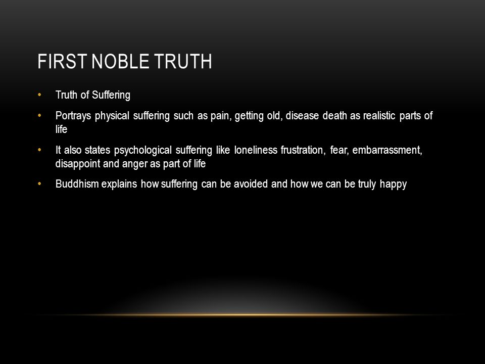 FIRST NOBLE TRUTH Truth of Suffering Portrays physical suffering such as pain, getting old, disease death as realistic parts of life It also states psychological suffering like loneliness frustration, fear, embarrassment, disappoint and anger as part of life Buddhism explains how suffering can be avoided and how we can be truly happy