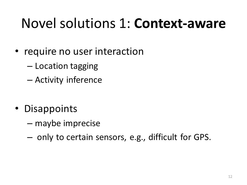 Novel solutions 1: Context-aware require no user interaction – Location tagging – Activity inference Disappoints – maybe imprecise – only to certain sensors, e.g., difficult for GPS.