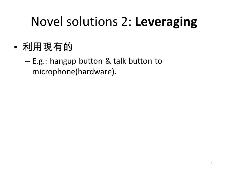 Novel solutions 2: Leveraging 利用現有的 – E.g.: hangup button & talk button to microphone(hardware). 13