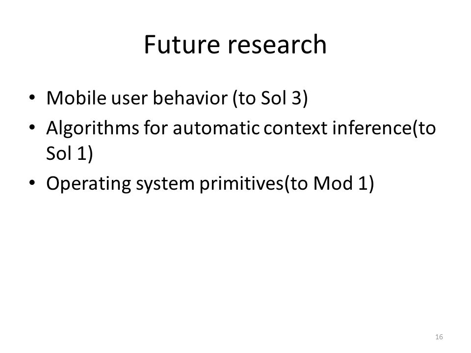 Future research Mobile user behavior (to Sol 3) Algorithms for automatic context inference(to Sol 1) Operating system primitives(to Mod 1) 16