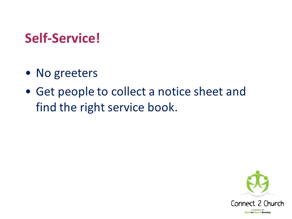 Self-Service! No greeters Get people to collect a notice sheet and find the right service book.
