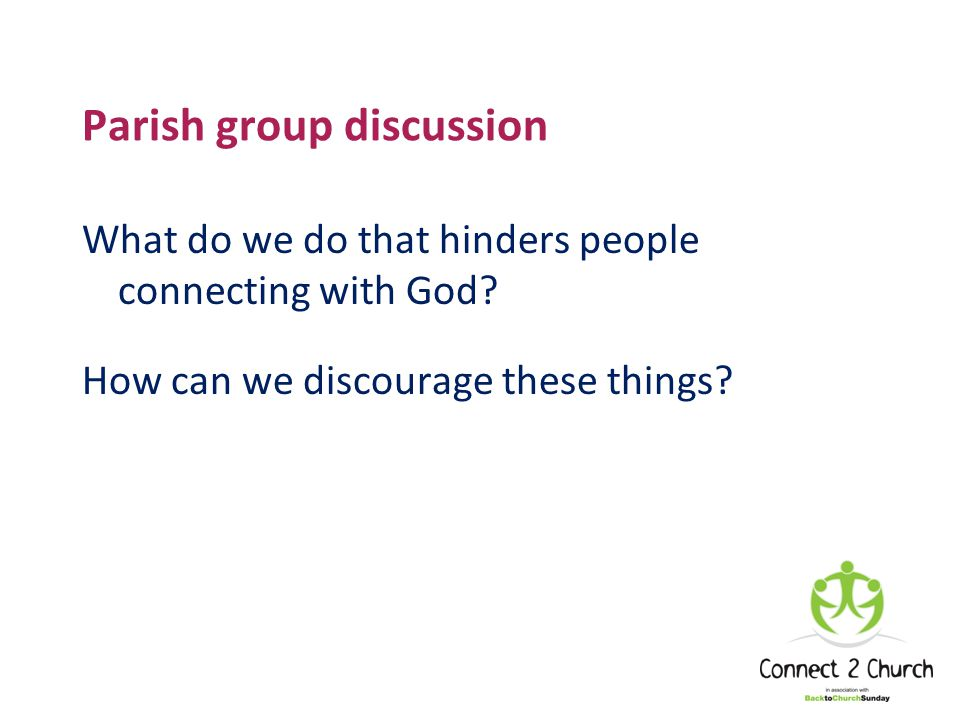 Parish group discussion What do we do that hinders people connecting with God.