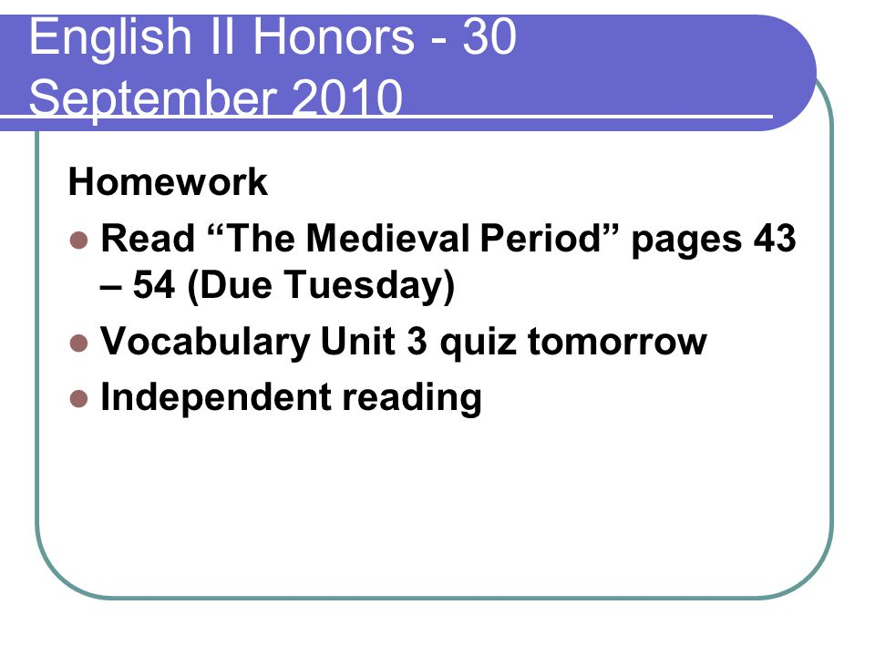 English II Honors - 30 September 2010 Homework Read The Medieval Period pages 43 – 54 (Due Tuesday) Vocabulary Unit 3 quiz tomorrow Independent reading