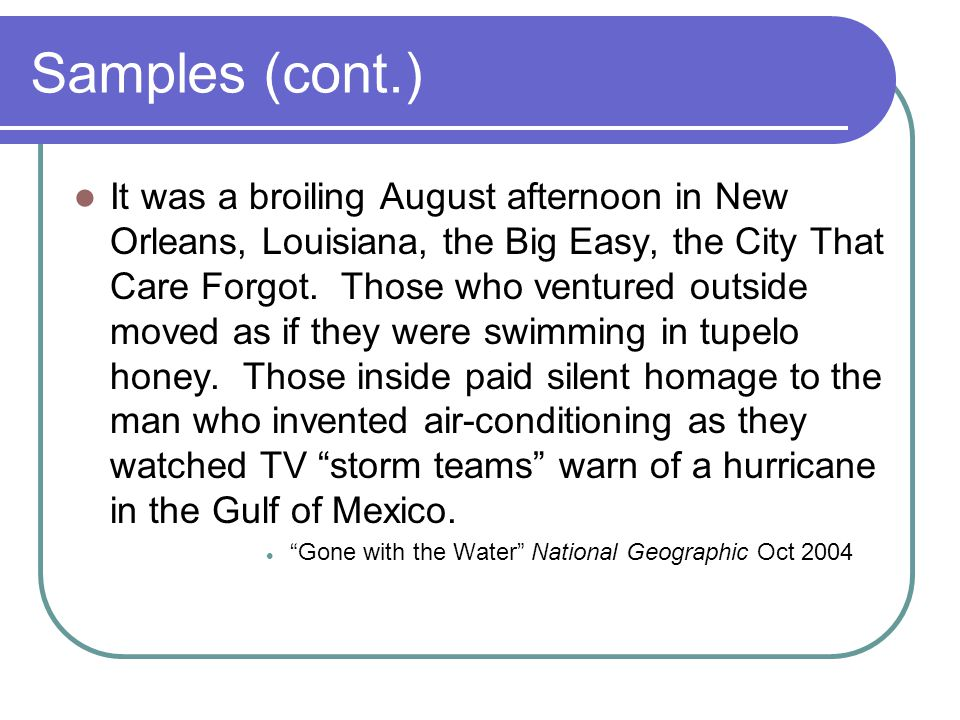 Samples (cont.) It was a broiling August afternoon in New Orleans, Louisiana, the Big Easy, the City That Care Forgot.