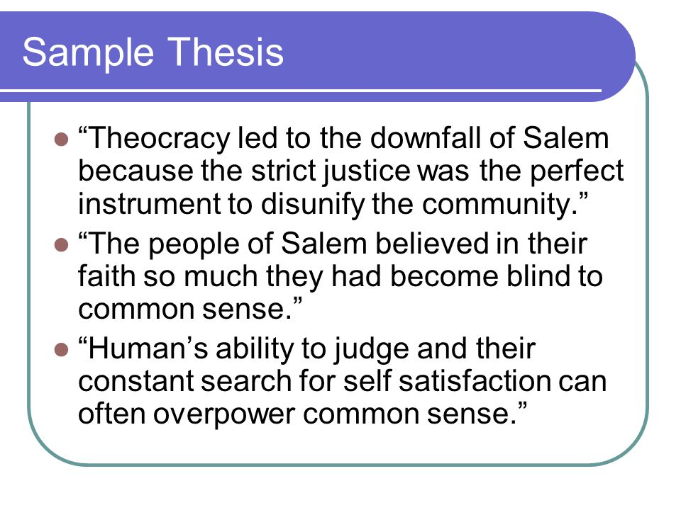 Sample Thesis Theocracy led to the downfall of Salem because the strict justice was the perfect instrument to disunify the community. The people of Salem believed in their faith so much they had become blind to common sense. Human's ability to judge and their constant search for self satisfaction can often overpower common sense.