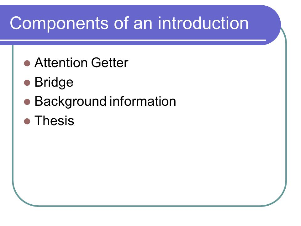 Components of an introduction Attention Getter Bridge Background information Thesis