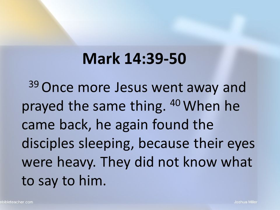 Mark 14:39-50 39 Once more Jesus went away and prayed the same thing. 40 When he came back, he again found the disciples sleeping, because their eyes