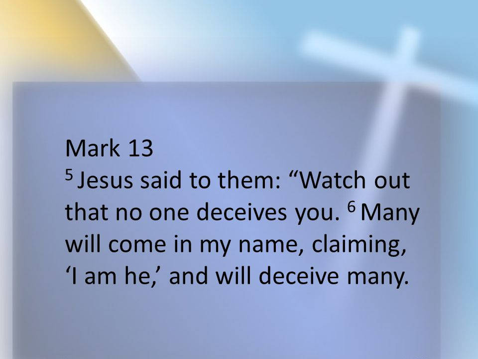"Mark 13 5 Jesus said to them: ""Watch out that no one deceives you. 6 Many will come in my name, claiming, 'I am he,' and will deceive many."