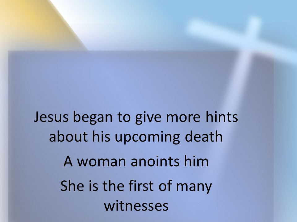 Jesus began to give more hints about his upcoming death A woman anoints him She is the first of many witnesses