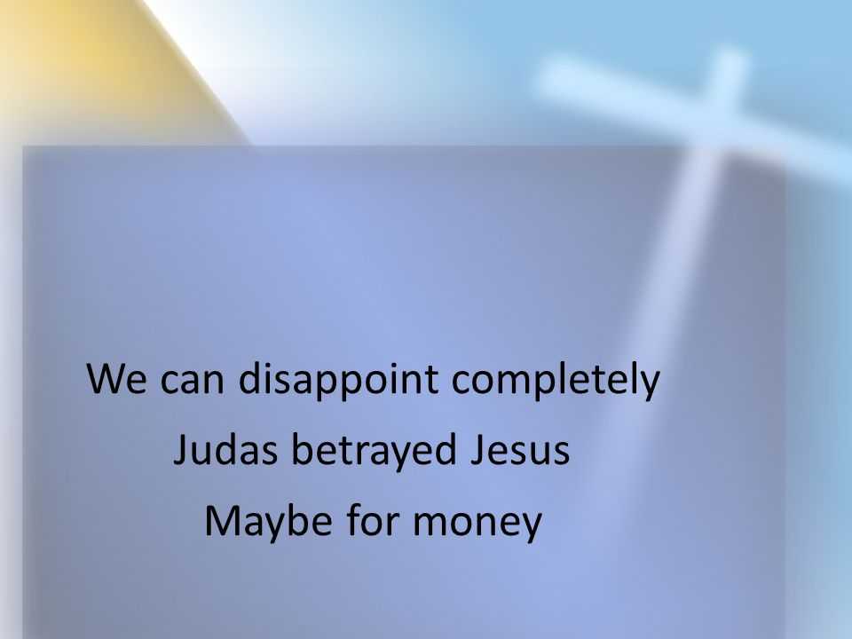 We can disappoint completely Judas betrayed Jesus Maybe for money