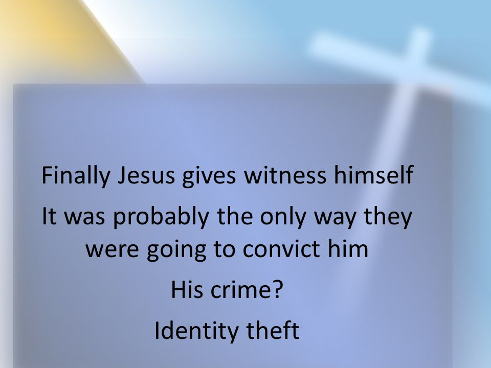 Finally Jesus gives witness himself It was probably the only way they were going to convict him His crime? Identity theft