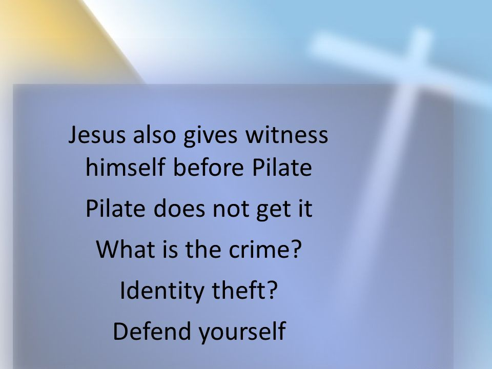 Jesus also gives witness himself before Pilate Pilate does not get it What is the crime? Identity theft? Defend yourself