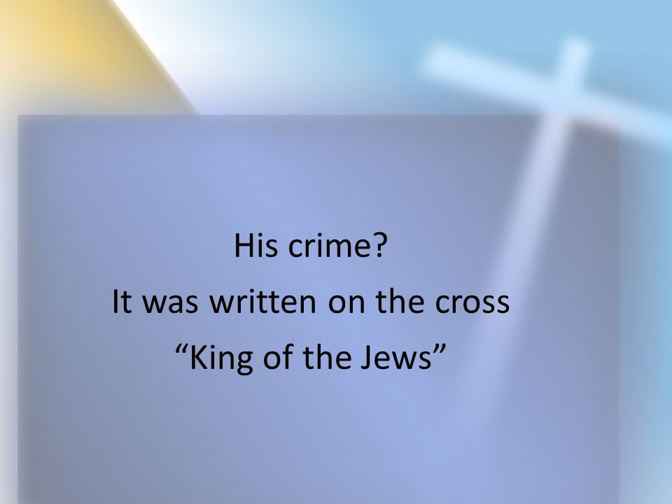 "His crime? It was written on the cross ""King of the Jews"""