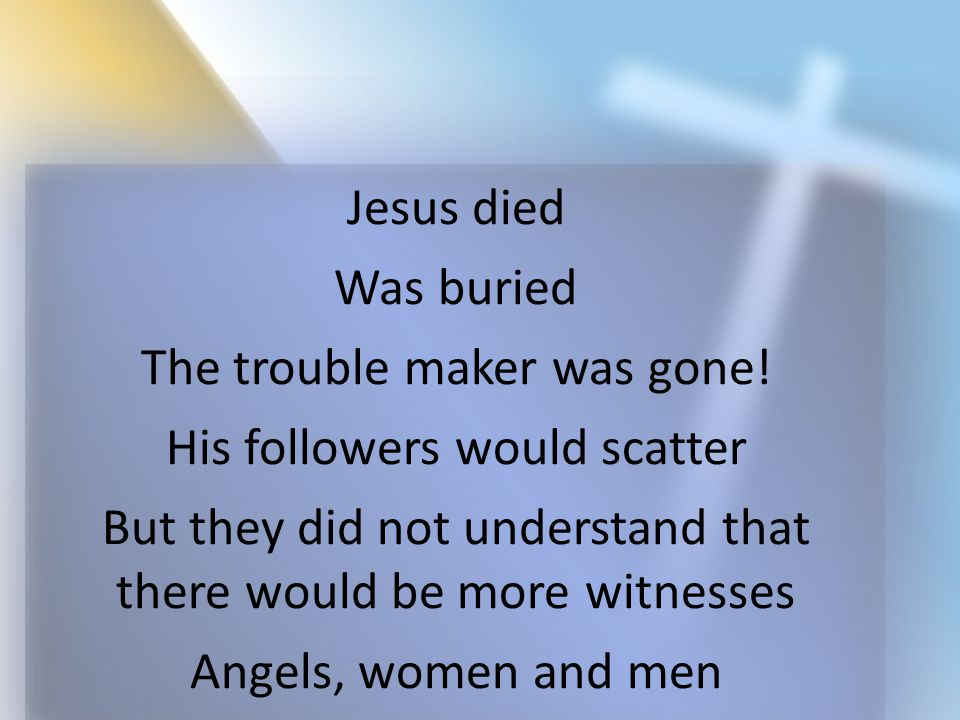 Jesus died Was buried The trouble maker was gone! His followers would scatter But they did not understand that there would be more witnesses Angels, w