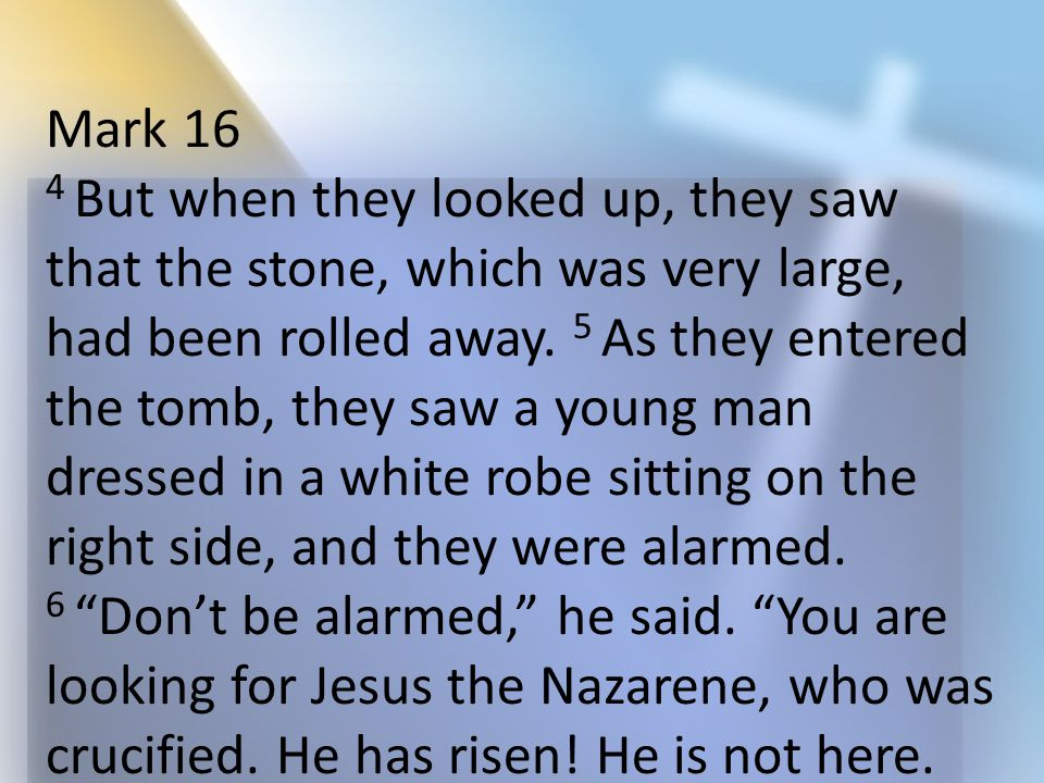Mark 16 4 But when they looked up, they saw that the stone, which was very large, had been rolled away. 5 As they entered the tomb, they saw a young m