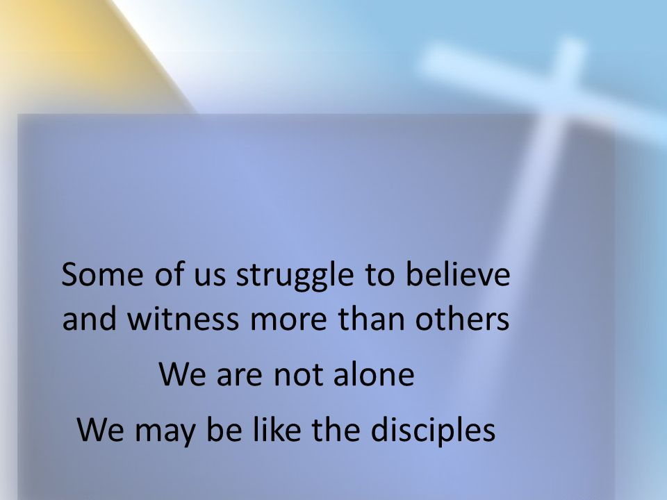 Some of us struggle to believe and witness more than others We are not alone We may be like the disciples
