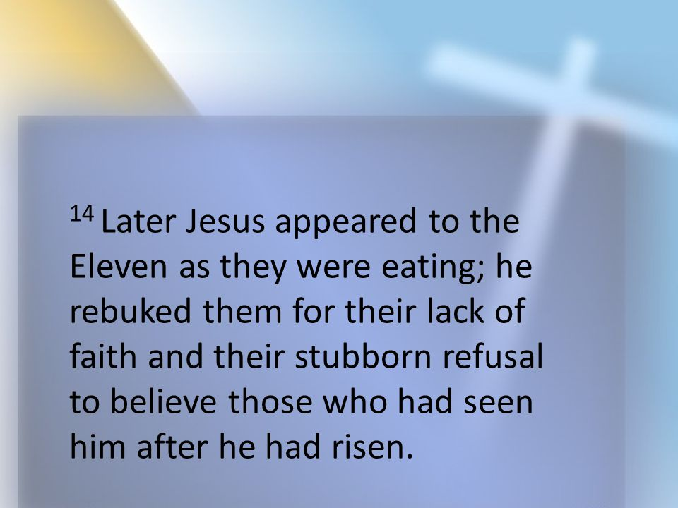 14 Later Jesus appeared to the Eleven as they were eating; he rebuked them for their lack of faith and their stubborn refusal to believe those who had