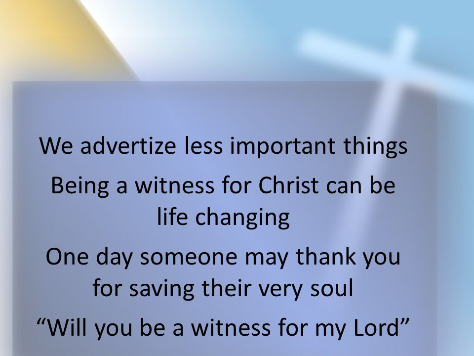 "We advertize less important things Being a witness for Christ can be life changing One day someone may thank you for saving their very soul ""Will you"