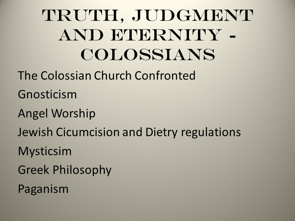 Truth, Judgment and Eternity - Colossians The Colossian Church Confronted Gnosticism Angel Worship Jewish Cicumcision and Dietry regulations Mysticsim Greek Philosophy Paganism