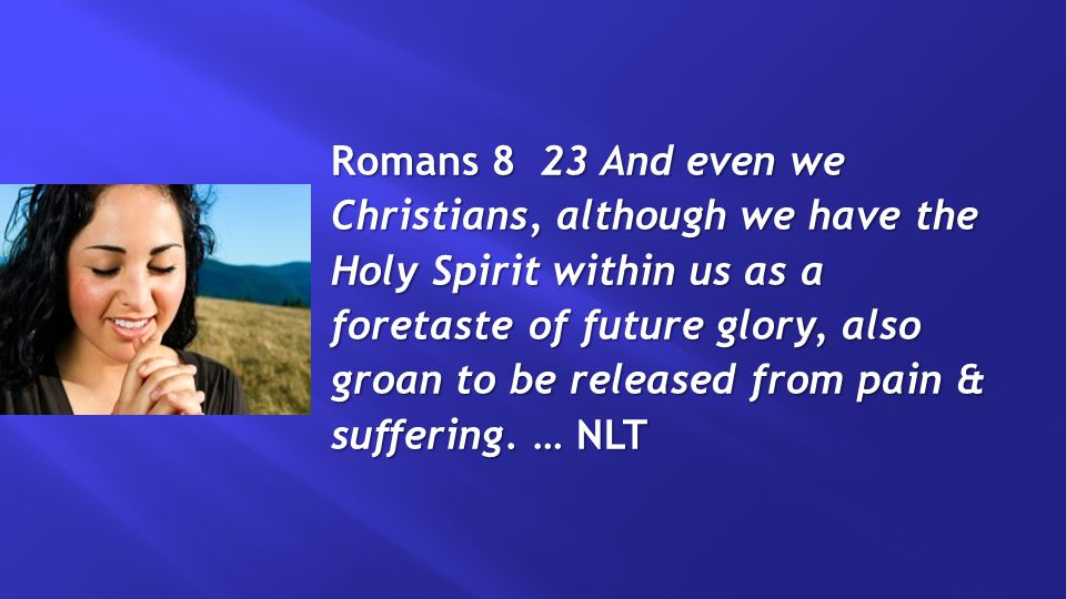 Romans 8 23 And even we Christians, although we have the Holy Spirit within us as a foretaste of future glory, also groan to be released from pain & suffering.