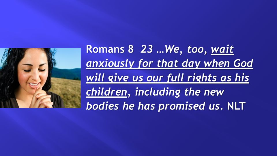 Romans 8 23 …We, too, wait anxiously for that day when God will give us our full rights as his children, including the new bodies he has promised us.