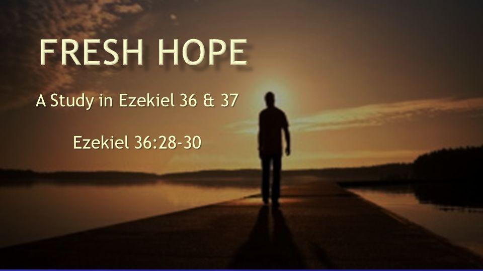 A Study in Ezekiel 36 & 37 Ezekiel 36:28-30