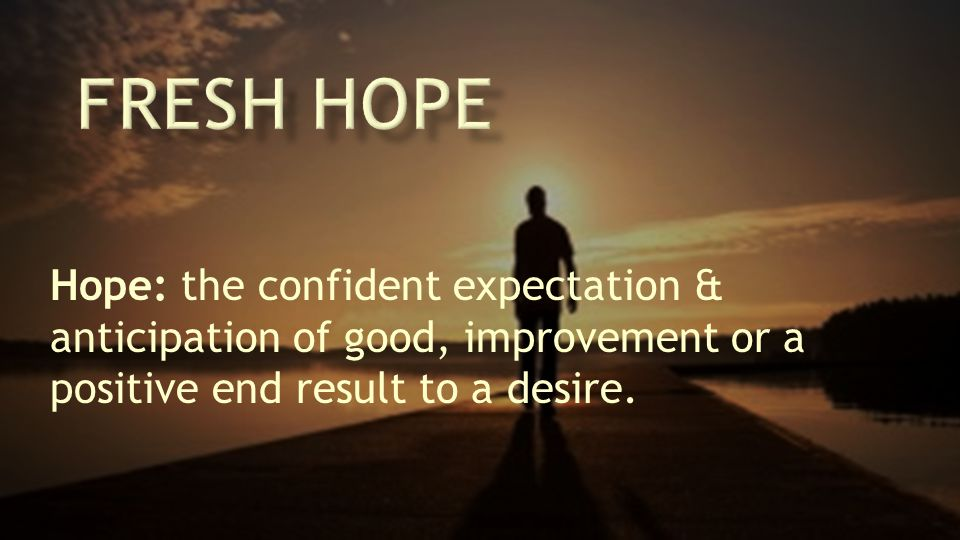 Hope: the confident expectation & anticipation of good, improvement or a positive end result to a desire.