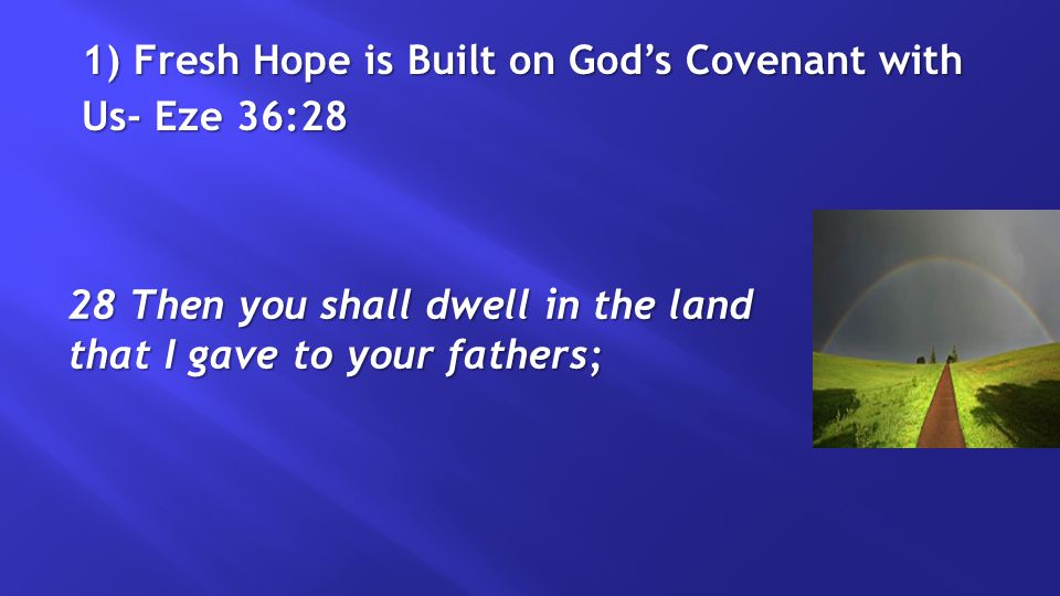 1) Fresh Hope is Built on God's Covenant with Us- Eze 36:28 28 Then you shall dwell in the land that I gave to your fathers;