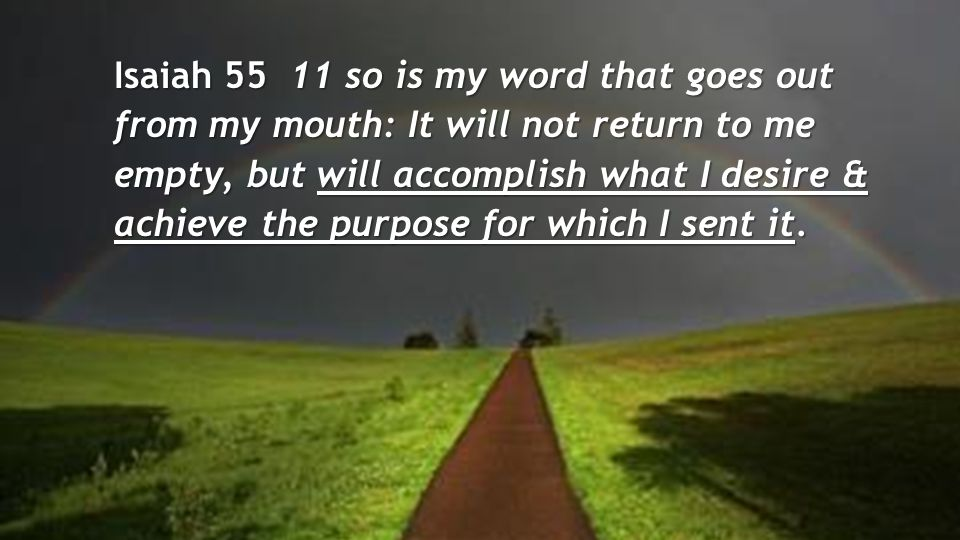 Isaiah 55 11 so is my word that goes out from my mouth: It will not return to me empty, but will accomplish what I desire & achieve the purpose for which I sent it.