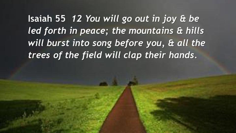 Isaiah 55 12 You will go out in joy & be led forth in peace; the mountains & hills will burst into song before you, & all the trees of the field will clap their hands.