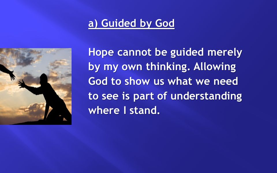 a) Guided by God Hope cannot be guided merely by my own thinking. Allowing God to show us what we need to see is part of understanding where I stand.