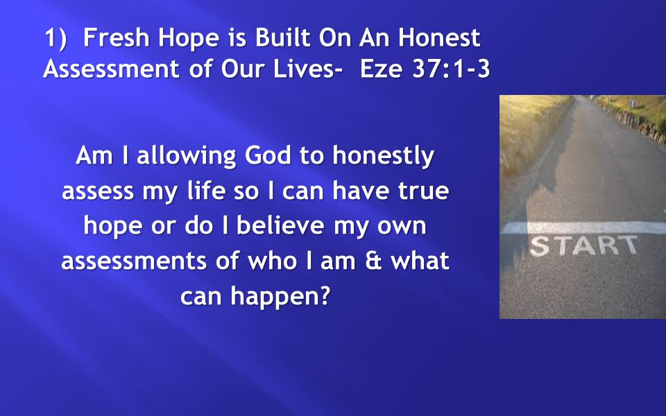 1) Fresh Hope is Built On An Honest Assessment of Our Lives- Eze 37:1-3 Am I allowing God to honestly assess my life so I can have true hope or do I b